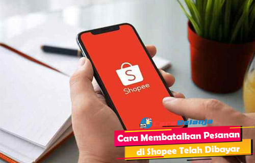 Cara Membatalkan Pesanan di Shopee Telah Dibayar
