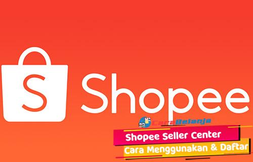 Pengertian Shopee Seller Center Beserta Cara Daftar Menggunakan